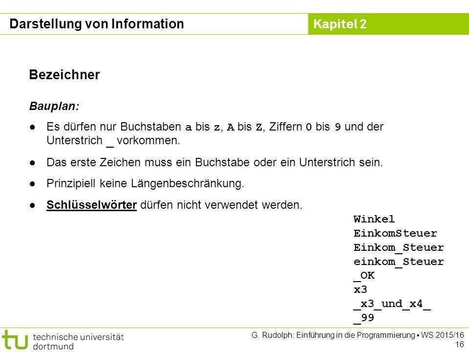 Kapitel 2 G. Rudolph: Einführung in die Programmierung ▪ WS 2015/16 16 Bezeichner Bauplan: ●Es dürfen nur Buchstaben a bis z, A bis Z, Ziffern 0 bis 9