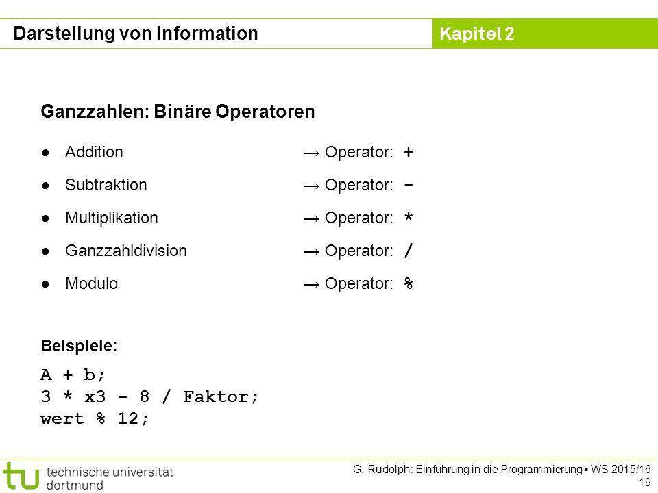 Kapitel 2 G. Rudolph: Einführung in die Programmierung ▪ WS 2015/16 19 Ganzzahlen: Binäre Operatoren ●Addition→ Operator: + ●Subtraktion→ Operator: -