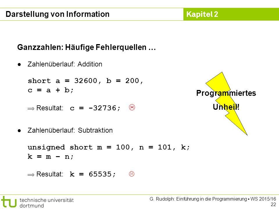 Kapitel 2 G. Rudolph: Einführung in die Programmierung ▪ WS 2015/16 22 Ganzzahlen: Häufige Fehlerquellen … ●Zahlenüberlauf: Addition short a = 32600,