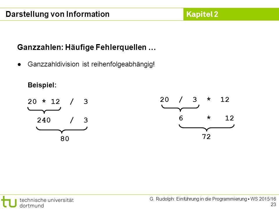 Kapitel 2 G. Rudolph: Einführung in die Programmierung ▪ WS 2015/16 23 Ganzzahlen: Häufige Fehlerquellen … ●Ganzzahldivision ist reihenfolgeabhängig!