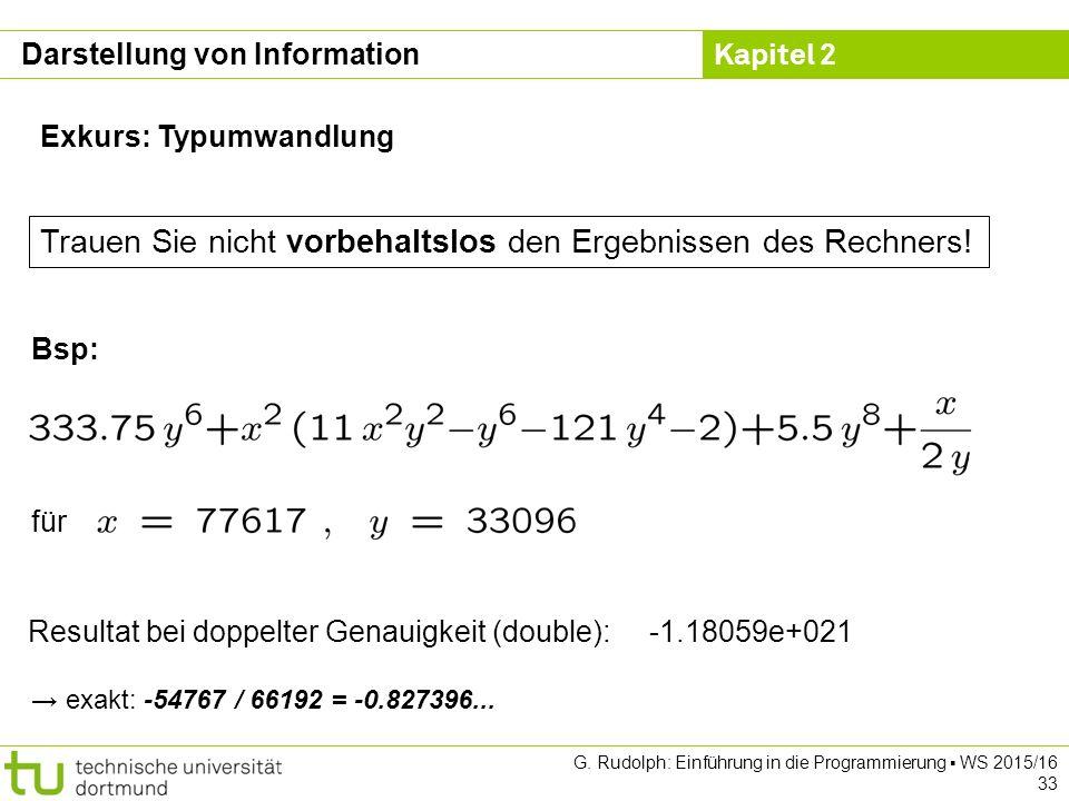 Kapitel 2 G. Rudolph: Einführung in die Programmierung ▪ WS 2015/16 33 Exkurs: Typumwandlung Resultat bei doppelter Genauigkeit (double): -1.18059e+02