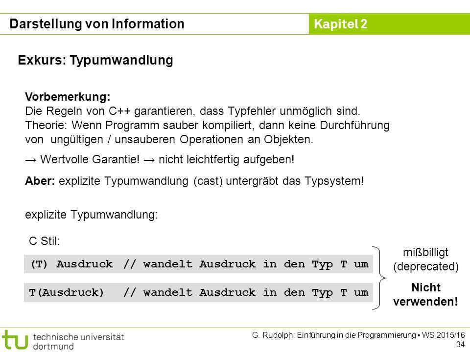 Kapitel 2 G. Rudolph: Einführung in die Programmierung ▪ WS 2015/16 34 Exkurs: Typumwandlung Vorbemerkung: Die Regeln von C++ garantieren, dass Typfeh
