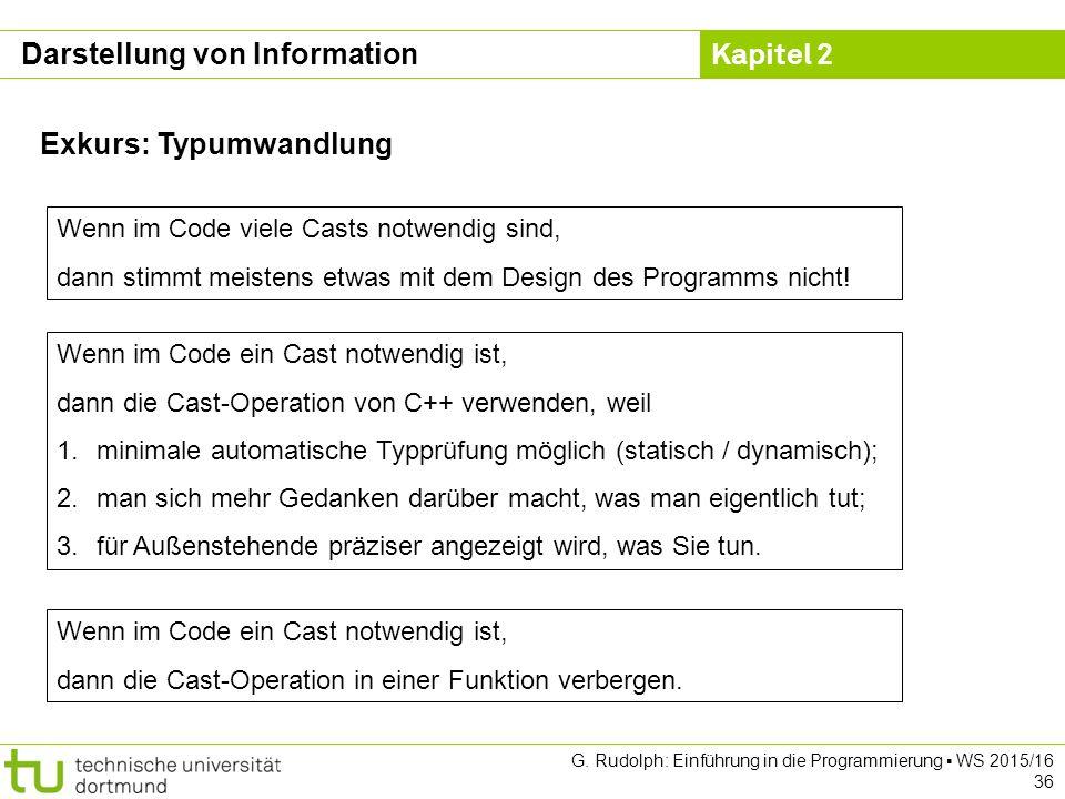 Kapitel 2 G. Rudolph: Einführung in die Programmierung ▪ WS 2015/16 36 Exkurs: Typumwandlung Wenn im Code viele Casts notwendig sind, dann stimmt meis