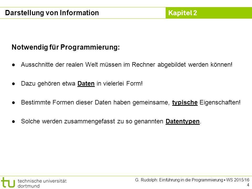 Kapitel 2 G. Rudolph: Einführung in die Programmierung ▪ WS 2015/16 4 Darstellung von Information Notwendig für Programmierung: ●Ausschnitte der reale