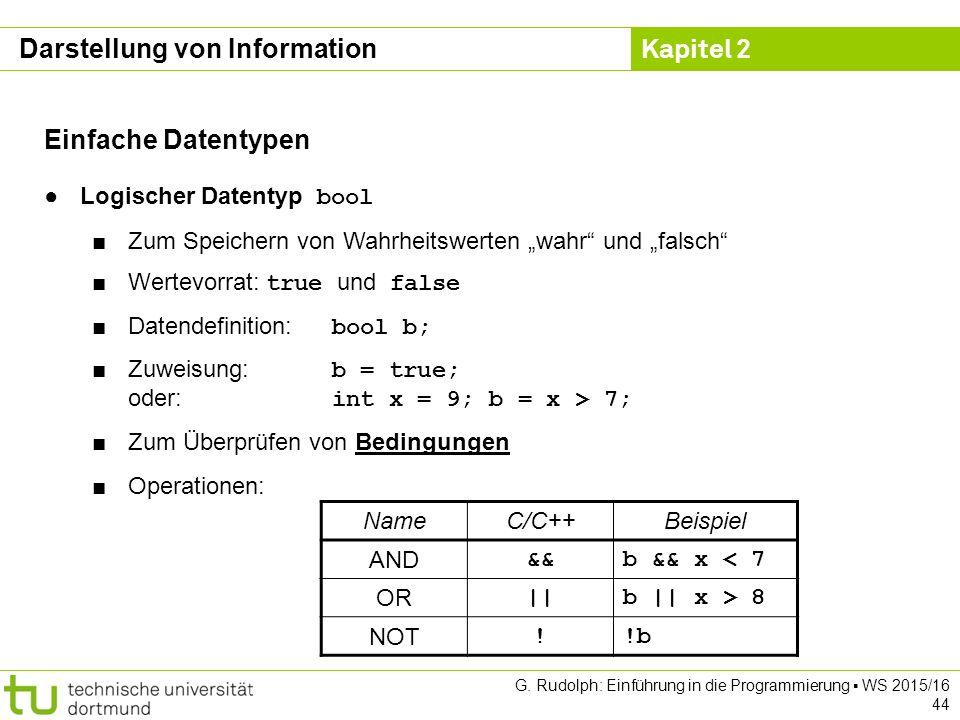 Kapitel 2 G. Rudolph: Einführung in die Programmierung ▪ WS 2015/16 44 Einfache Datentypen ●Logischer Datentyp bool ■Zum Speichern von Wahrheitswerten