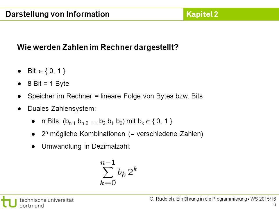 Kapitel 2 G. Rudolph: Einführung in die Programmierung ▪ WS 2015/16 6 Wie werden Zahlen im Rechner dargestellt? ●Bit  { 0, 1 } ●8 Bit = 1 Byte ●Speic