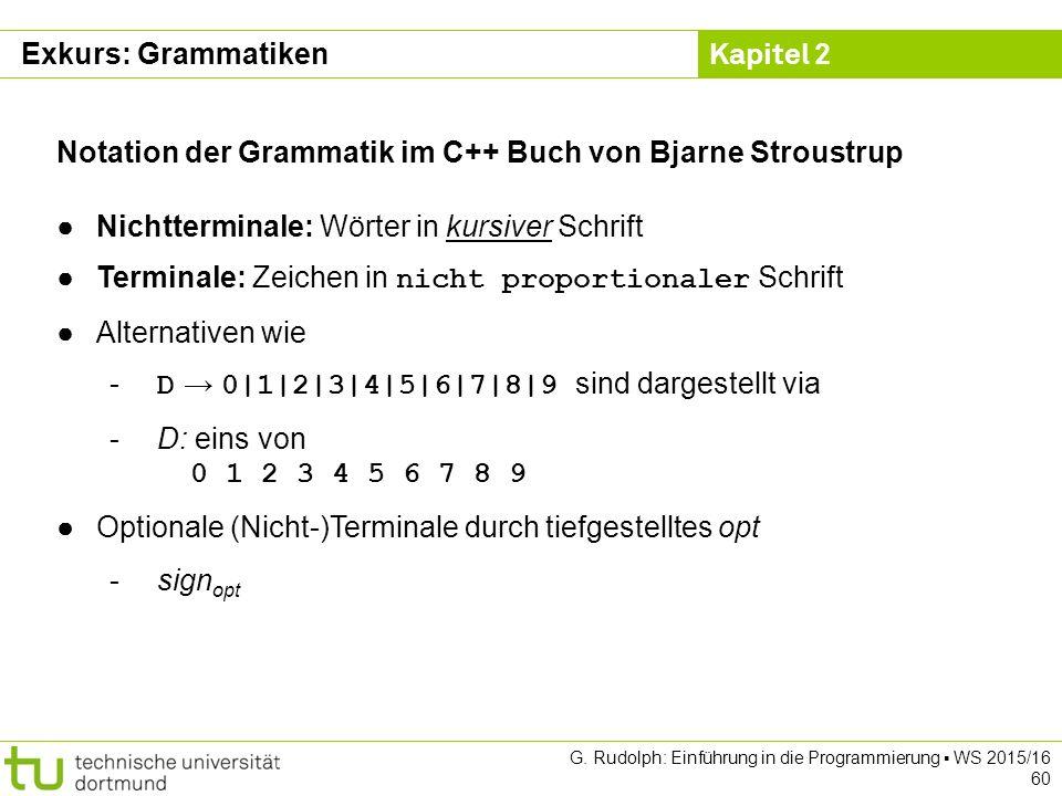 Kapitel 2 G. Rudolph: Einführung in die Programmierung ▪ WS 2015/16 60 Notation der Grammatik im C++ Buch von Bjarne Stroustrup ●Nichtterminale: Wörte