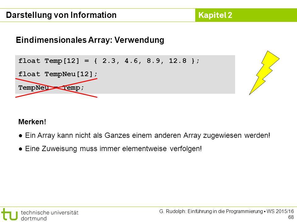 Kapitel 2 G. Rudolph: Einführung in die Programmierung ▪ WS 2015/16 68 Eindimensionales Array: Verwendung float Temp[12] = { 2.3, 4.6, 8.9, 12.8 }; fl