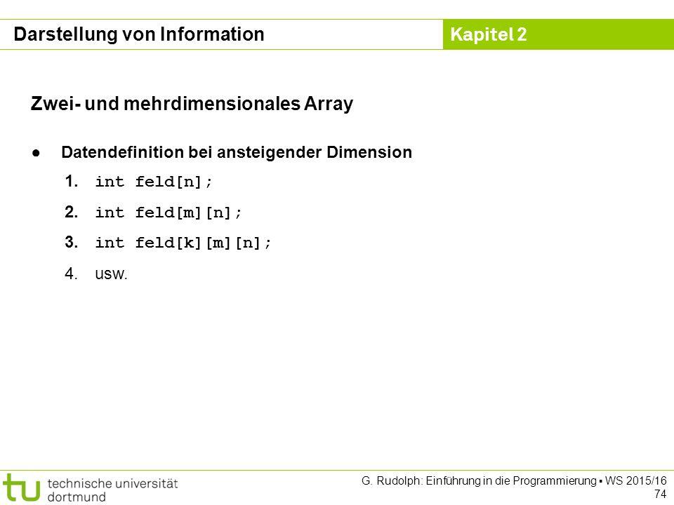 Kapitel 2 G. Rudolph: Einführung in die Programmierung ▪ WS 2015/16 74 Zwei- und mehrdimensionales Array ● Datendefinition bei ansteigender Dimension