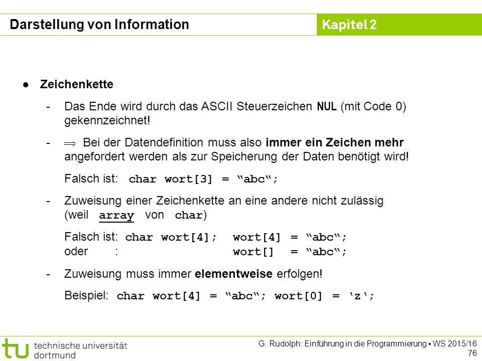 Kapitel 2 G. Rudolph: Einführung in die Programmierung ▪ WS 2015/16 76 ●Zeichenkette -Das Ende wird durch das ASCII Steuerzeichen NUL (mit Code 0) gek
