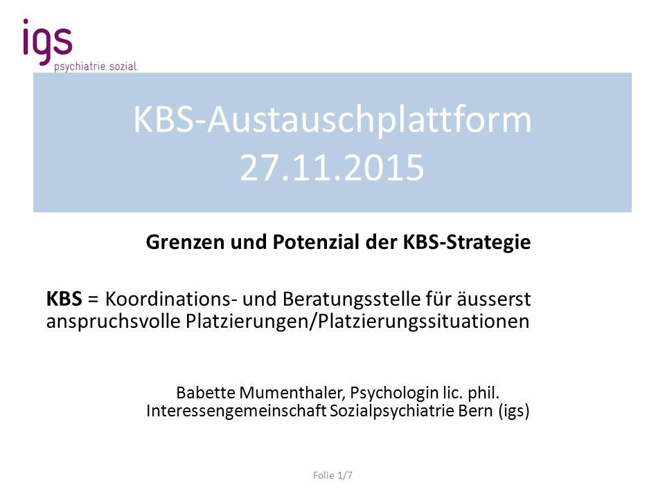 KBS-Austauschplattform 27.11.2015 Grenzen und Potenzial der KBS-Strategie KBS = Koordinations- und Beratungsstelle für äusserst anspruchsvolle Platzierungen/Platzierungssituationen Babette Mumenthaler, Psychologin lic.
