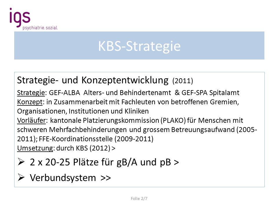 KBS-Strategie Strategie- und Konzeptentwicklung (2011) Strategie: GEF-ALBA Alters- und Behindertenamt & GEF-SPA Spitalamt Konzept: in Zusammenarbeit mit Fachleuten von betroffenen Gremien, Organisationen, Institutionen und Kliniken Vorläufer: kantonale Platzierungskommission (PLAKO) für Menschen mit schweren Mehrfachbehinderungen und grossem Betreuungsaufwand (2005- 2011); FFE-Koordinationsstelle (2009-2011) Umsetzung: durch KBS (2012) >  2 x 20-25 Plätze für gB/A und pB >  Verbundsystem >> Folie 2/7