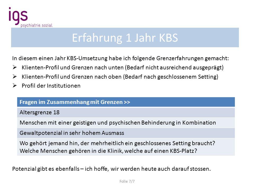 Erfahrung 1 Jahr KBS Folie 7/7 In diesem einen Jahr KBS-Umsetzung habe ich folgende Grenzerfahrungen gemacht:  Klienten-Profil und Grenzen nach unten (Bedarf nicht ausreichend ausgeprägt)  Klienten-Profil und Grenzen nach oben (Bedarf nach geschlossenem Setting)  Profil der Institutionen Potenzial gibt es ebenfalls – ich hoffe, wir werden heute auch darauf stossen.