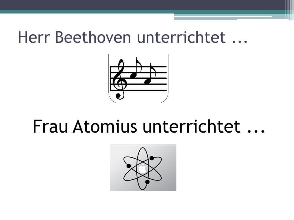 Herr Beethoven unterrichtet... Frau Atomius unterrichtet...
