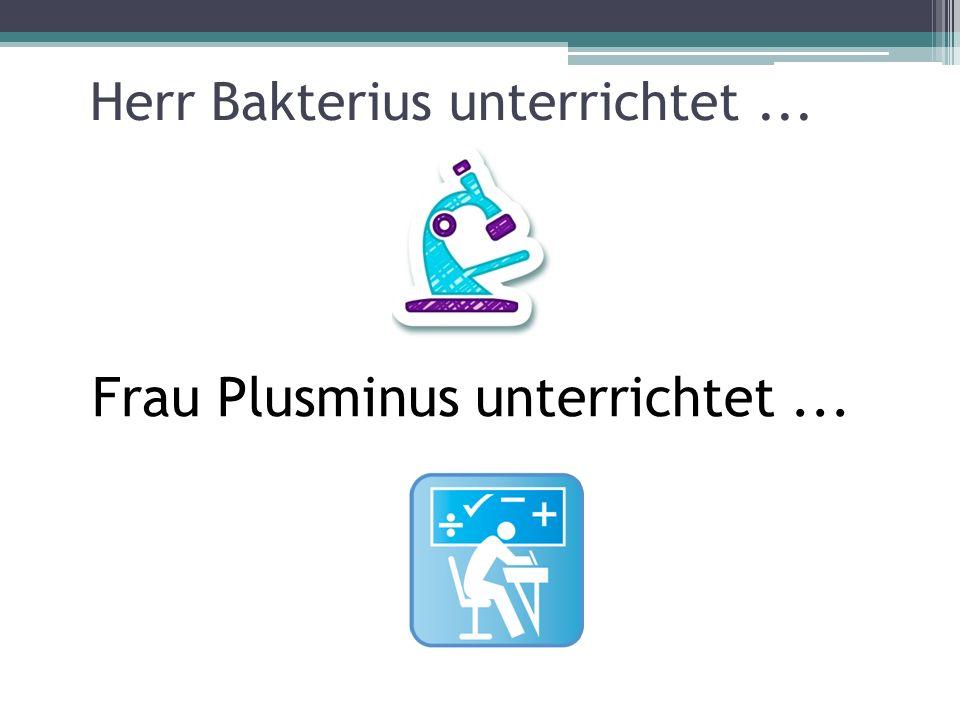 Herr Bakterius unterrichtet... Frau Plusminus unterrichtet...