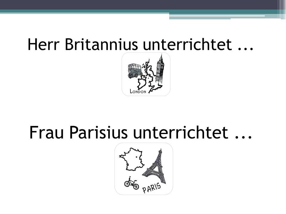 Herr Britannius unterrichtet... Frau Parisius unterrichtet...