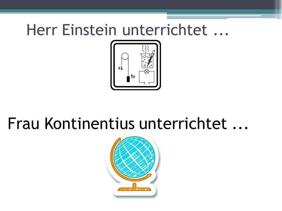 Herr Einstein unterrichtet... Frau Kontinentius unterrichtet...