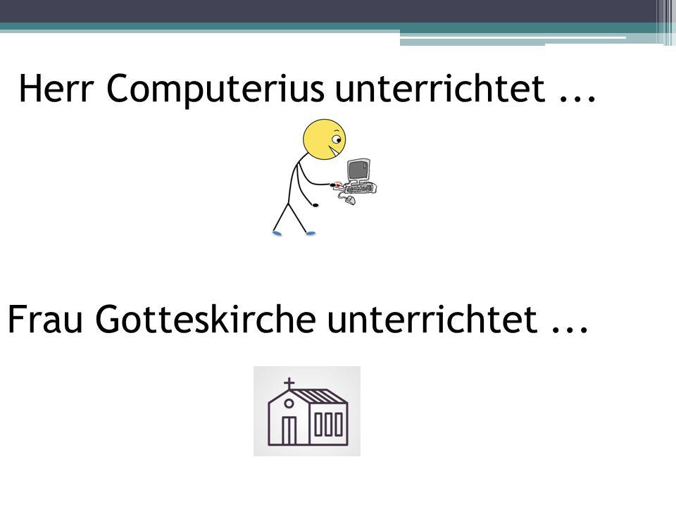 Herr Computerius unterrichtet... Frau Gotteskirche unterrichtet...