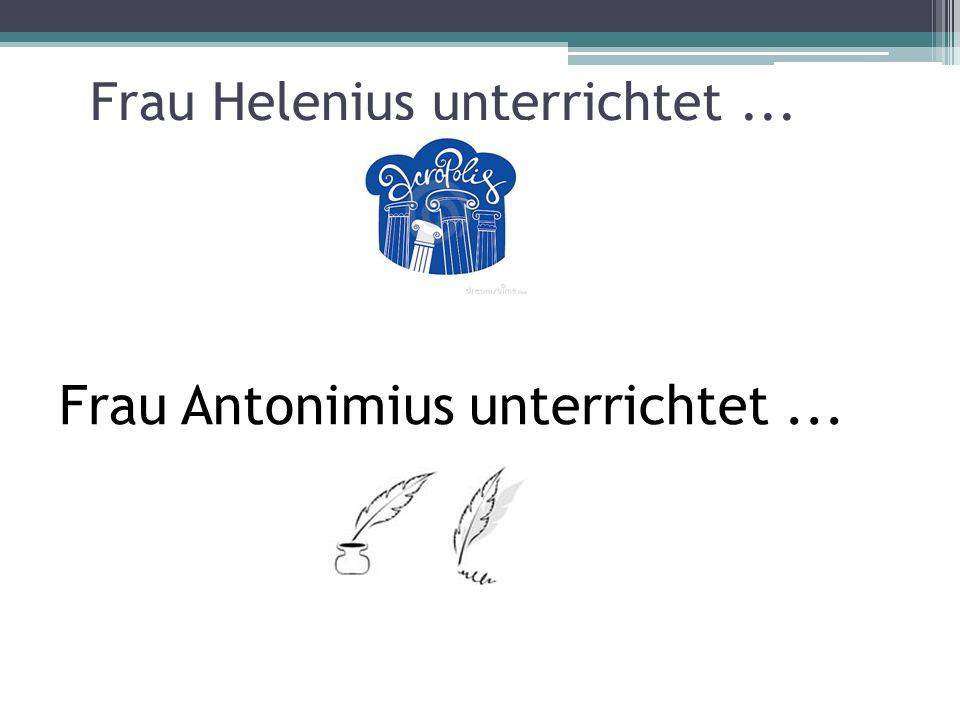 Frau Helenius unterrichtet... Frau Antonimius unterrichtet...