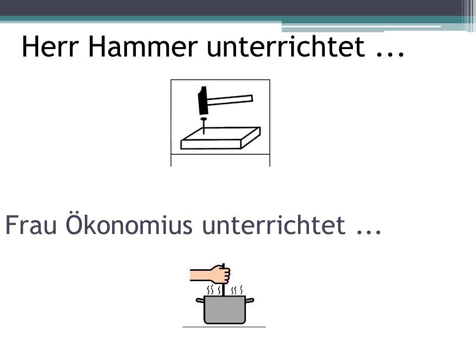 Frau Ökonomius unterrichtet... Herr Hammer unterrichtet...
