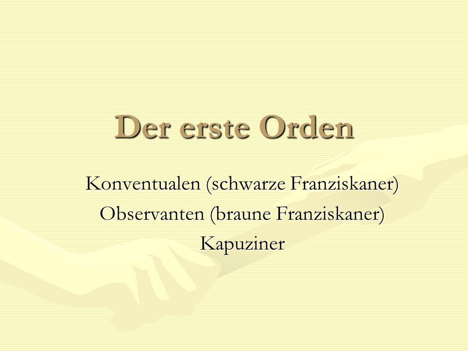 Der erste Orden Konventualen (schwarze Franziskaner) Observanten (braune Franziskaner) Kapuziner