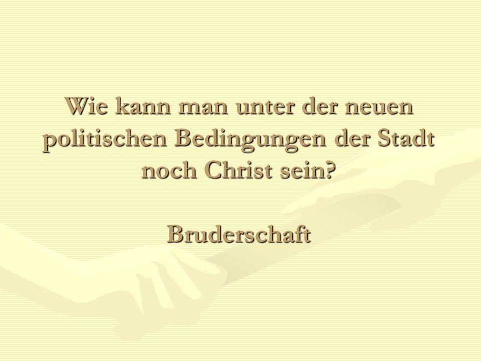 Wie kann man unter der neuen politischen Bedingungen der Stadt noch Christ sein? Bruderschaft