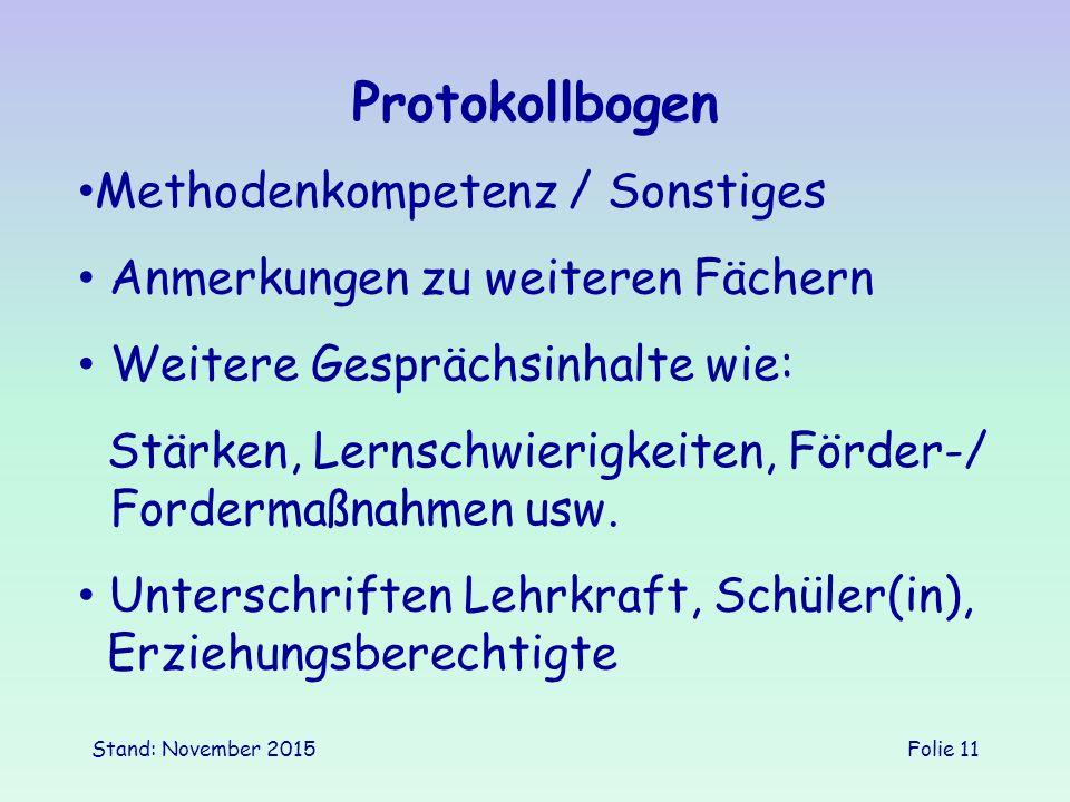 Stand: November 2015Folie 11 Protokollbogen Methodenkompetenz / Sonstiges Weitere Gesprächsinhalte wie: Anmerkungen zu weiteren Fächern Unterschriften Lehrkraft, Schüler(in), Erziehungsberechtigte Stärken, Lernschwierigkeiten, Förder-/ Fordermaßnahmen usw.