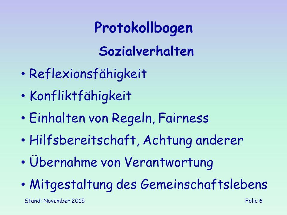 Stand: November 2015Folie 6 Protokollbogen Sozialverhalten Einhalten von Regeln, Fairness Konfliktfähigkeit Reflexionsfähigkeit Hilfsbereitschaft, Achtung anderer Übernahme von Verantwortung Mitgestaltung des Gemeinschaftslebens