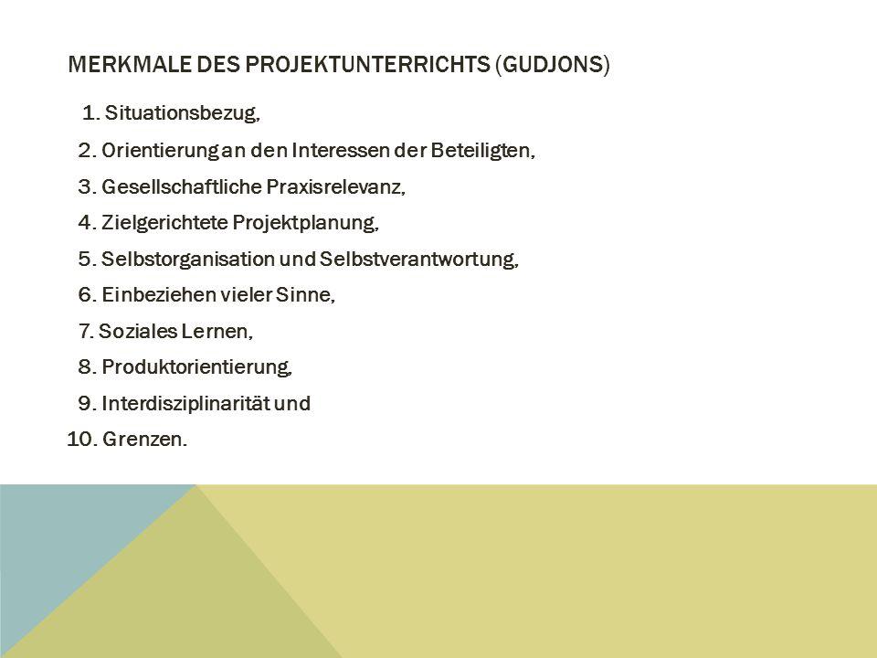 MERKMALE DES PROJEKTUNTERRICHTS (GUDJONS) 1. Situationsbezug, 2. Orientierung an den Interessen der Beteiligten, 3. Gesellschaftliche Praxisrelevanz,