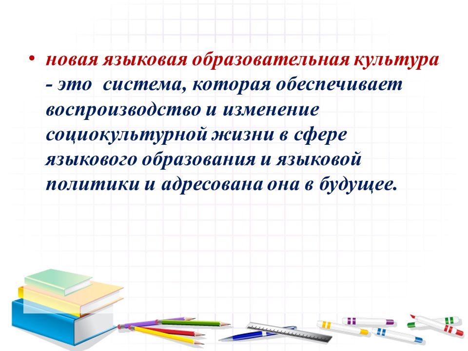 новая языковая образовательная культура - это система, которая обеспечивает воспроизводство и изменение социокультурной жизни в сфере языкового образования и языковой политики и адресована она в будущее.