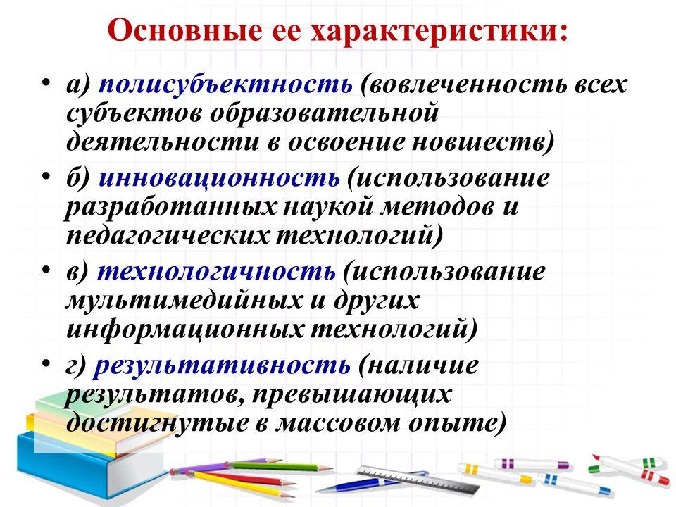 Основные ее характеристики: а) полисубъектность (вовлеченность всех субъектов образовательной деятельности в освоение новшеств) б) инновационность (ис