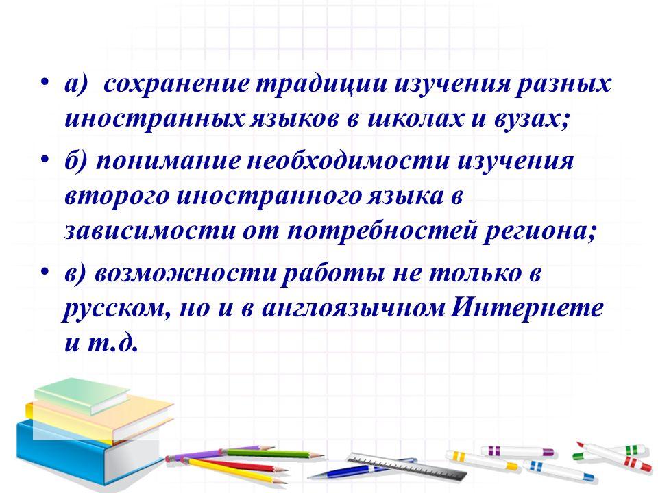 а) сохранение традиции изучения разных иностранных языков в школах и вузах; б) понимание необходимости изучения второго иностранного языка в зависимости от потребностей региона; в) возможности работы не только в русском, но и в англоязычном Интернете и т.д.