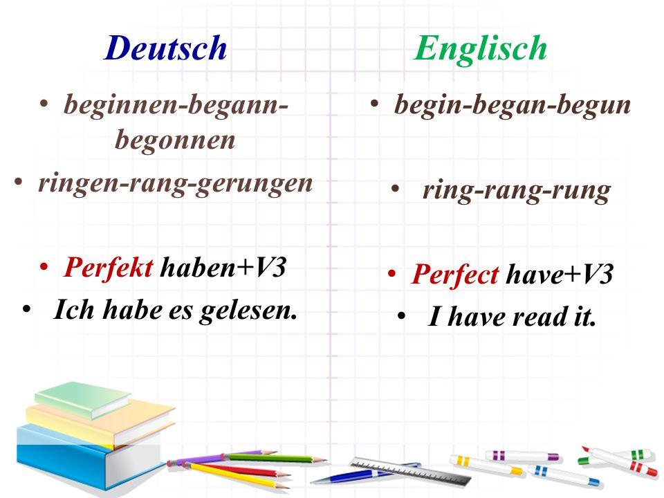 Deutsch Englisch beginnen-begann- begonnen ringen-rang-gerungen Perfekt haben+V3 Ich habe es gelesen. begin-began-begun ring-rang-rung Perfect have+V3