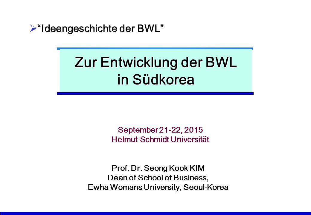 "Zur Entwicklung der BWL in Südkorea  ""Ideengeschichte der BWL"" Prof. Dr. Seong Kook KIM Dean of School of Business, Ewha Womans University, Seoul-Kor"