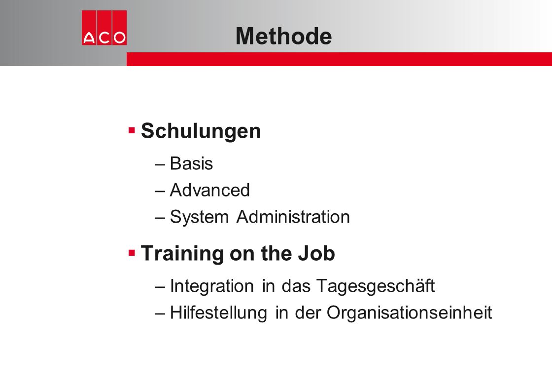 Methode  Schulungen –Basis –Advanced –System Administration  Training on the Job –Integration in das Tagesgeschäft –Hilfestellung in der Organisatio
