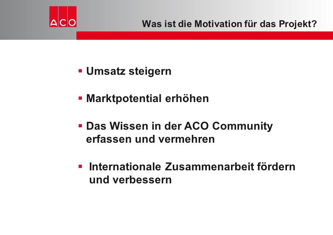Was ist die Motivation für das Projekt?  Umsatz steigern  Marktpotential erhöhen  Das Wissen in der ACO Community erfassen und vermehren  Internat