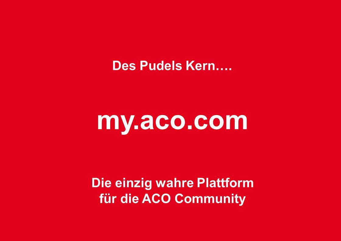 Des Pudels Kern…. my.aco.com Die einzig wahre Plattform für die ACO Community