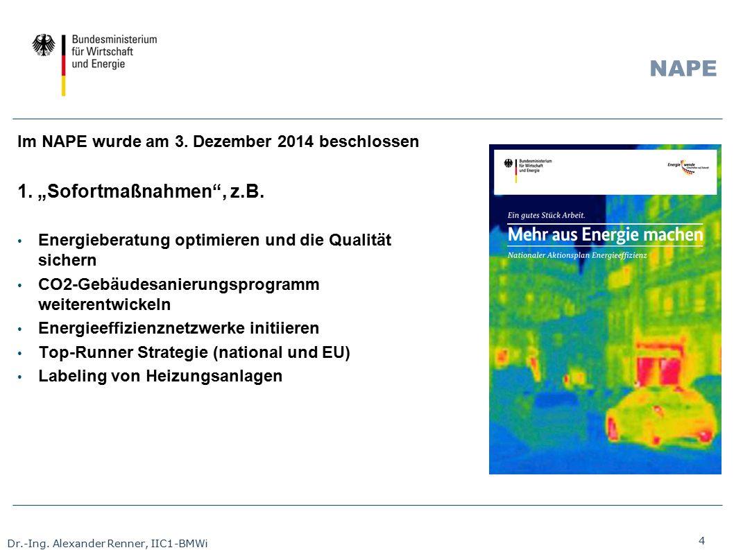 "4 Dr.-Ing. Alexander Renner, IIC1-BMWi NAPE Im NAPE wurde am 3. Dezember 2014 beschlossen 1. ""Sofortmaßnahmen"", z.B. Energieberatung optimieren und di"
