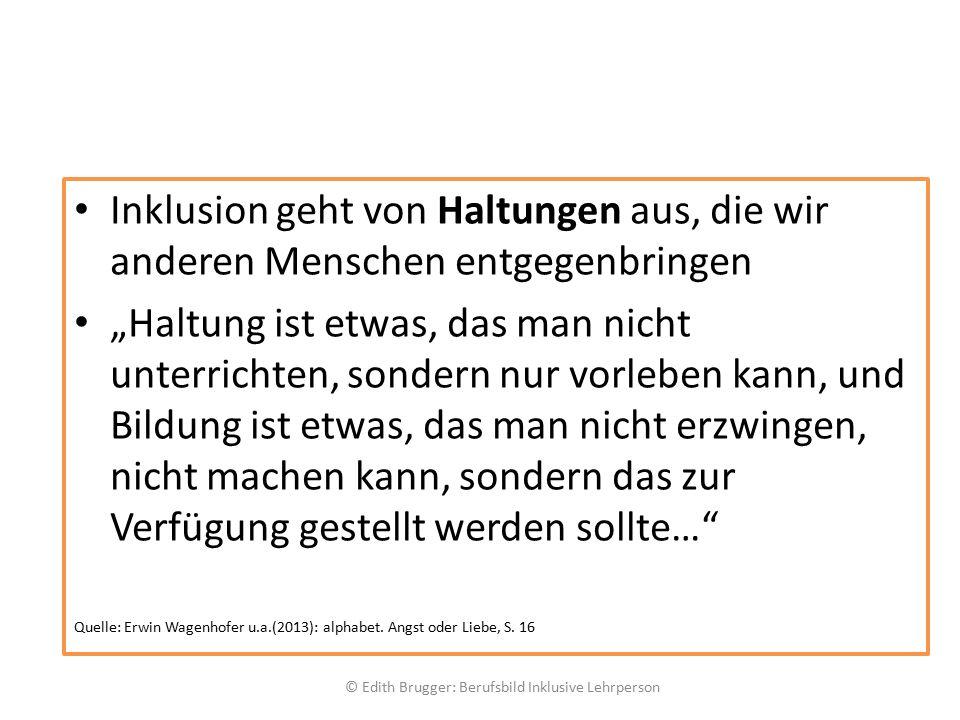 """Inklusion geht von Haltungen aus, die wir anderen Menschen entgegenbringen """"Haltung ist etwas, das man nicht unterrichten, sondern nur vorleben kann, und Bildung ist etwas, das man nicht erzwingen, nicht machen kann, sondern das zur Verfügung gestellt werden sollte… Quelle: Erwin Wagenhofer u.a.(2013): alphabet."""