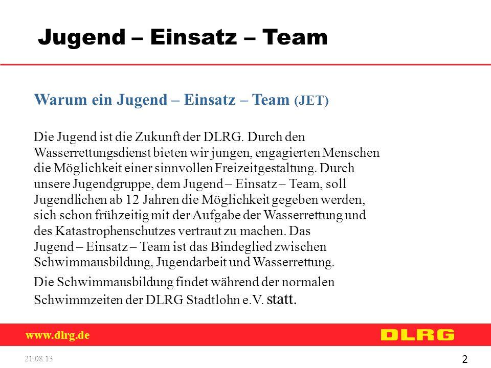 www.dlrg.de 21.08.13 3 Jugend – Einsatz – Team Voraussetzungen für die Teilnahme am JET Mitgliedschaft in der DLRG Mindestalter von 12 Jahren Teilnahme an der Schwimmausbildung