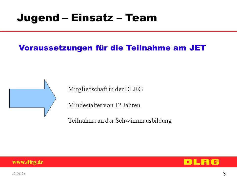www.dlrg.de 21.08.13 3 Jugend – Einsatz – Team Voraussetzungen für die Teilnahme am JET Mitgliedschaft in der DLRG Mindestalter von 12 Jahren Teilnahm