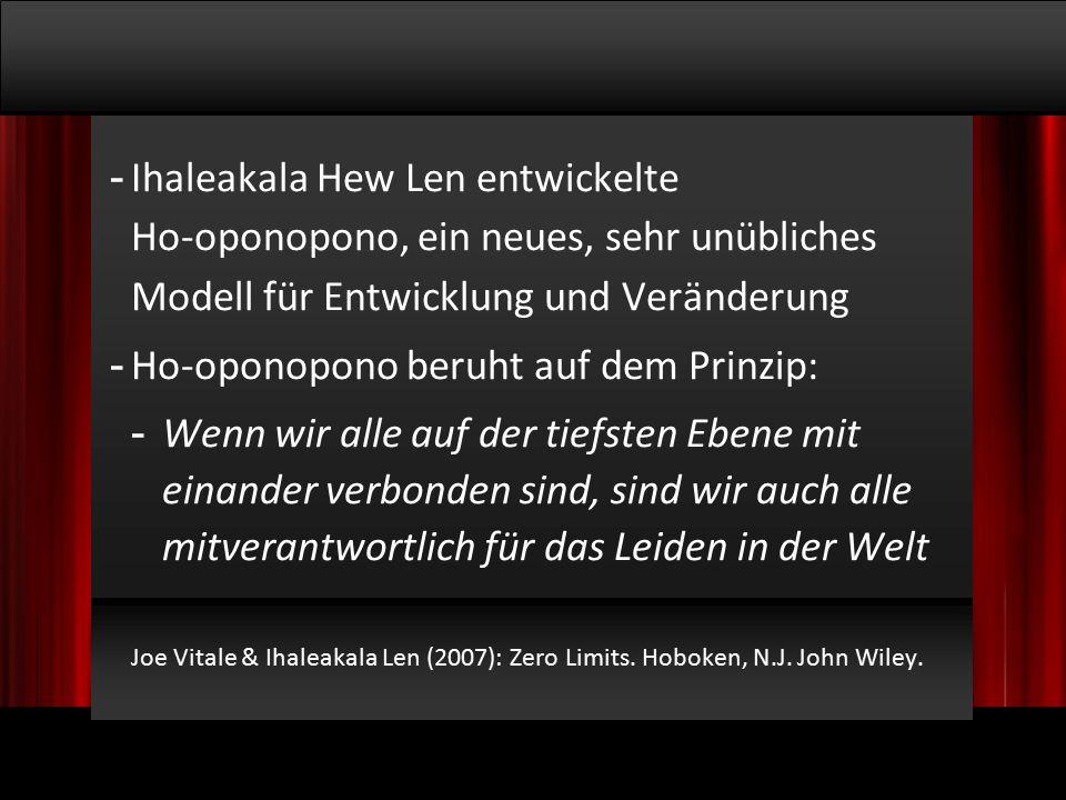 © 2009, Willem Lammers Logosynthese Master Class 1 - 12 - Ihaleakala Hew Len entwickelte Ho-oponopono, ein neues, sehr unübliches Modell für Entwicklung und Veränderung - Ho-oponopono beruht auf dem Prinzip: - Wenn wir alle auf der tiefsten Ebene mit einander verbonden sind, sind wir auch alle mitverantwortlich für das Leiden in der Welt Joe Vitale & Ihaleakala Len (2007): Zero Limits.