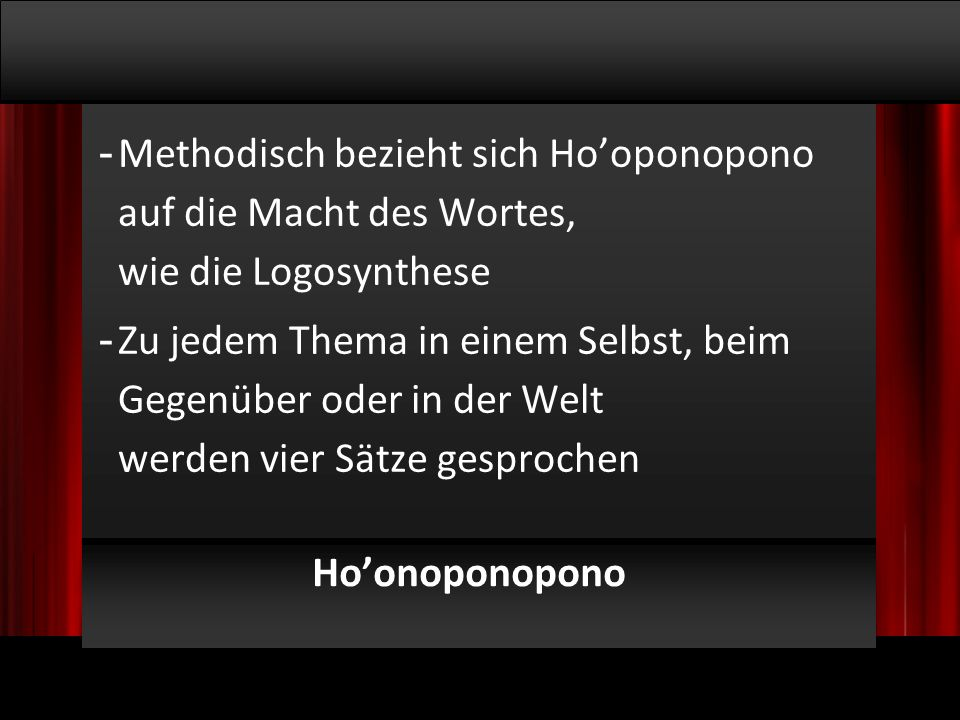 © 2009, Willem Lammers Logosynthese Master Class 1 - 15 Ho'onoponopono - Methodisch bezieht sich Ho'oponopono auf die Macht des Wortes, wie die Logosynthese - Zu jedem Thema in einem Selbst, beim Gegenüber oder in der Welt werden vier Sätze gesprochen