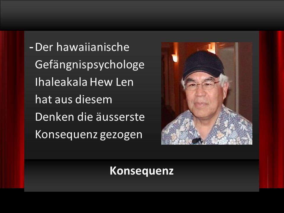 © 2009, Willem Lammers Logosynthese Master Class 1 - 9 Konsequenz - Der hawaiianische Gefängnispsychologe Ihaleakala Hew Len hat aus diesem Denken die äusserste Konsequenz gezogen