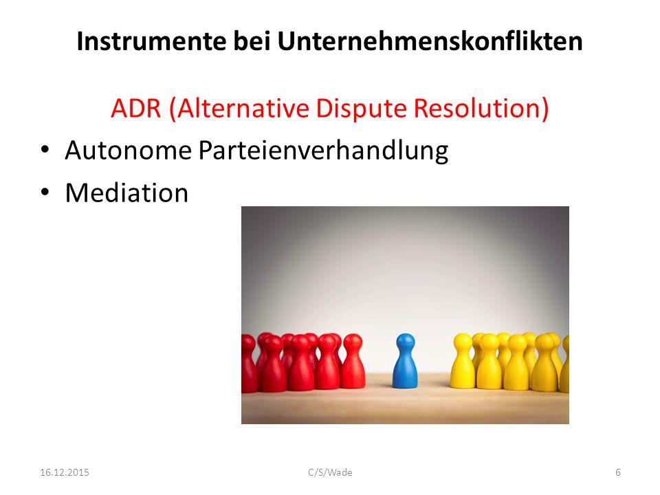 Instrumente bei Unternehmenskonflikten ADR (Alternative Dispute Resolution) Autonome Parteienverhandlung Mediation 16.12.2015C/S/Wade6