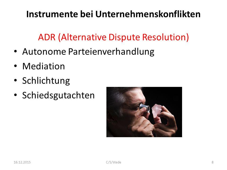 Instrumente bei Unternehmenskonflikten ADR (Alternative Dispute Resolution) Autonome Parteienverhandlung Mediation Schlichtung Schiedsgutachten Schiedsgerichtsverfahren 16.12.2015C/S/Wade9