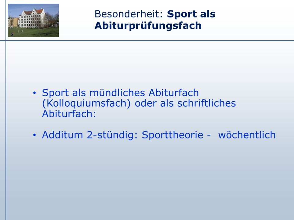 Besonderheit: Sport als Abiturprüfungsfach Sport als mündliches Abiturfach (Kolloquiumsfach) oder als schriftliches Abiturfach: Additum 2-stündig: Spo