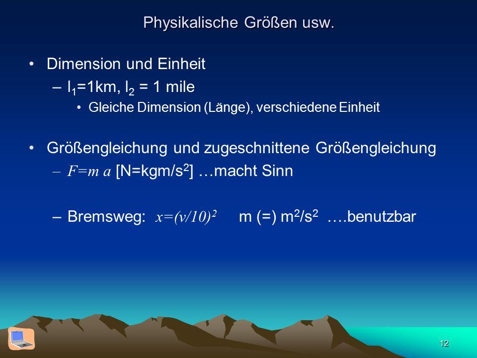 12 Physikalische Größen usw. Dimension und Einheit –l 1 =1km, l 2 = 1 mile Gleiche Dimension (Länge), verschiedene Einheit Größengleichung und zugesch