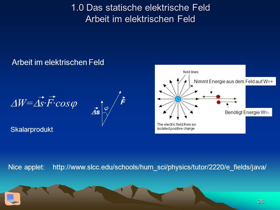 26 1.0 Das statische elektrische Feld Arbeit im elektrischen Feld Arbeit im elektrischen Feld Nice applet: http://www.slcc.edu/schools/hum_sci/physics/tutor/2220/e_fields/java/ Nimmt Energie aus dem Feld auf W=+ - - Benötigt Energie W=- F ss   W=  s·F·cos  Skalarprodukt