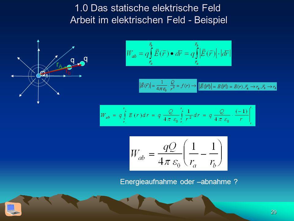 29 1.0 Das statische elektrische Feld Arbeit im elektrischen Feld - Beispiel Q1Q1 q rArA q rbrb Energieaufnahme oder –abnahme ?